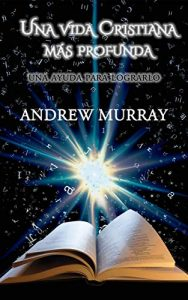 Una Vida Cristiana Más Profunda – Andrew Murray, Ahiézer G. Coronel [ePub & Kindle]
