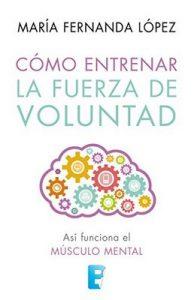 Cómo entrenar la fuerza de voluntad: Así funciona el músculo mental – María Fernanda López [ePub & Kindle]