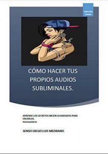 Cómo hacer tus propios audios subliminales: Aprende los Secretos mejor guarados para crearlos – Diego Luis Medrano [ePub & Kindle]