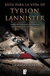 Guía para la vida de Tyrion Lannister: Manual para supervivientes del personaje más carismático de Juego de Tronos – Lambert Oaks [ePub & Kindle]
