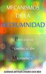 Mecanismos de la Mediumnidad: El Proceso de Comunicación Mediúmnica –  Ademar Arthur Chioro dos Reis, Jose E. Arroyo [ePub & Kindle]