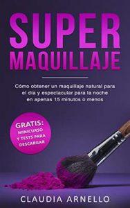 Supermaquillaje: Cómo obtener un maquillaje natural para el día y espectacular para la noche en apenas 15 minutos o menos – Claudia Arnello [ePub & Kindle]