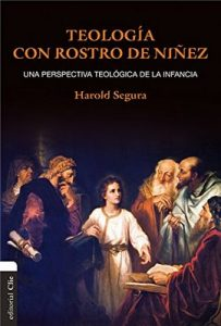Teología con rostro de niñez: Una visión Cultural, Hermenéutica y Pastoral – Harold Segura [ePub & Kindle]