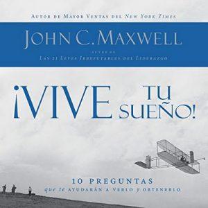 ¡Vive tu sueño! 10 preguntas que te ayudarán a verlo y obtenerlo – John C. Maxwell [Narrado por Rolando de Castro] [Audiolibro] [Español]