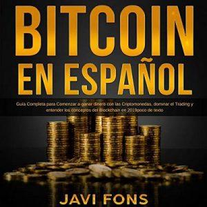 Bitcoin en Español: Guía Completa para Comenzar a ganar dinero con las Criptomonedas, dominar el Trading y entender los conceptos del Blockchain en 2019 – Javi Fons [Narrado por Ernesto Tissot] [Audiolibro] [Español]