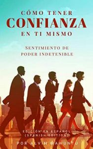 Cómo tener confianza en ti mismo: Sentimiento de poder indetenible edición en español – Alvin Mawuntu [ePub & Kindle]