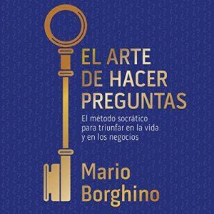 El arte de hacer preguntas: El método socrático para triunfar en la vida y en los negocios – Mario Borghino [Narrado por Mario Borghino, Carlos Torres] [Audiolibro] [Español]