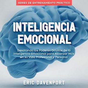 Inteligencia Emocional: Desatando los Poderes Ocultos de la Inteligencia Emocional para Alcanzar Más en su Vida Profesional y Personal – Eric Davenport [Narrado por Ernesto Tissot] [Audiolibro] [Español]