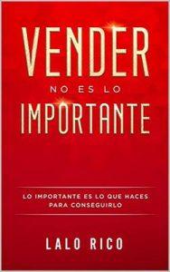 Vender no es lo importante: Lo importante es lo que haces para conseguirlo – Lalo Rico [ePub & Kindle]