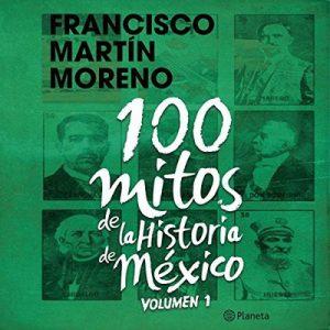 100 mitos de la historia de México 1 – Francisco Martín Moreno [Narrado por Pepe Granados] [Audiolibro] [Español]