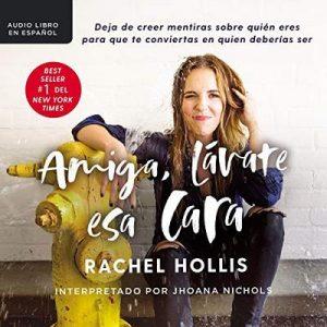 Amiga, lávate esa cara: Deja de creer mentiras sobre quién eres para que te conviertas en quien deberías ser – Rachel Hollis [Narrado por Jhoana Nichols] [Audiolibro] [Español]