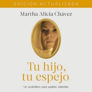 Tu hijo, tu espejo: Un libro para padres valientes – Martha Alicia Chávez [Narrado por Martha Alicia Chávez, Gwendolyne Flores] [Audiolibro] [Español]