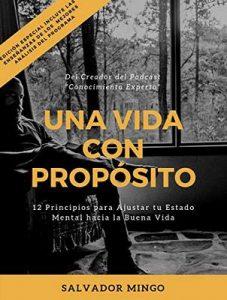 Conocimiento Experto Una Vida con Propósito: 12 Principios para Ajustar Tu Estado Mental hacia la Buena Vida – Salvador Mingo [ePub & Kindle]