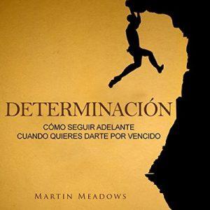 Determinación: Cómo Seguir Adelante Cuando Quieres Darte por Vencido – Martin Meadows [Narrado por Nicolas Villanueva] [Audiolibro] [Español]