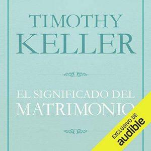 El Significado del matrimonio: Cómo enfrentar las dificultades del compromiso con la sabiduría de Dios – Timothy J. Keller [Narrado por Eduardo Wasveiler] [Audiolibro] [Español]