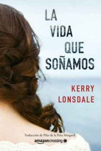 La vida que soñamos – Kerry Lonsdale, Pilar de la Peña Minguell [ePub & Kindle]