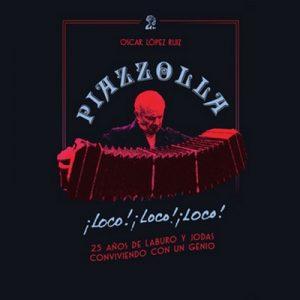 Piazzolla, loco, loco, loco. 25 años de laburo y jodas conviviendo con un genio – Oscar López Ruiz [Narrado por Diego Guerrero] [Audiolibro] [Español]