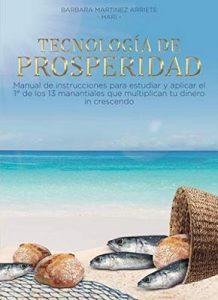 Tecnología de Prosperidad: Manual de instrucciones para estudiar y aplicar el primer de los 13 manantiales que multiplican tu dinero in crescendo – Barbara Martinez Arriete [ePub & Kindle]