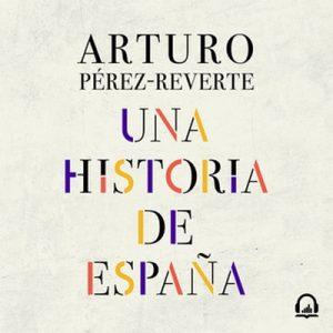 Una historia de España – Arturo Pérez-Reverte [Narrado por Arturo López] [Audiolibro] [Español]