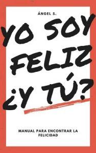 Yo soy feliz. ¿Y tú?: Guía para conseguir la felicidad plena – Ángel S. [ePub & Kindle]