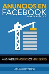 Anuncios en Facebook La Guía Práctica: Como Conseguir Más Clientes con Menos Esfuerzo – Armando J. Pérez-Carreño [ePub & Kindle]