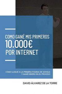 Cómo gané mis primeros 10.000€ por Internet: cómo llegué a la primera página de Google y gané dinero en el proceso – David Álvarez de la Torre [ePub & Kindle]