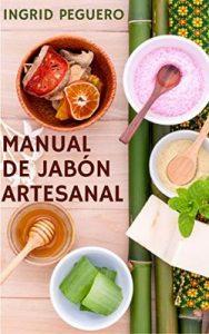 El Manual de Jabón Artesanal: Aprende ha Hacer tus Propios Jabones Naturales desde tu Casa, Elabora Jabon Saponificado en Frio – Ingrid Peguero [ePub & Kindle]