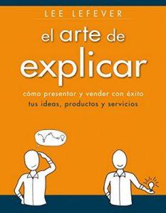 El arte de explicar. Cómo presentar y vender con éxito tus ideas, productos y servicios (Social Media) – Lee Lefever [ePub & Kindle]