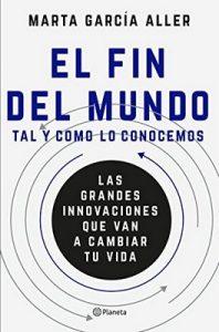 El fin del mundo tal y como lo conocemos: Las grandes innovaciones que van a cambiar tu vida – Marta García Aller [ePub & Kindle]