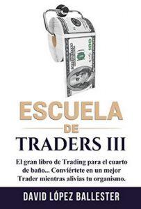 Escuela de Traders III: El gran libro de Trading para el cuarto de baño. Conviértete en un mejor Trader mientras alivias tu organismo – David López Ballester [ePub & Kindle]