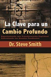La Clave para un Cambio Profundo: Experientando una Transformación Espiritual Enfrentando tus Asuntos Pendientes – Dr. Steve Smith [ePub & Kindle]