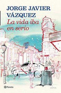 La vida iba en serio – Jorge Javier Vázquez [ePub & Kindle]