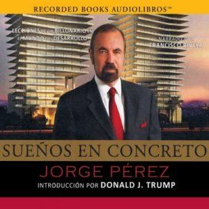 Sueños en concreto, Lecciones de un multimillonario en el mundo del desarrollo por Jorge Pérez – Jorge Pérez [Narrado por Francisco Rivela] [Audiolibro] [Español]