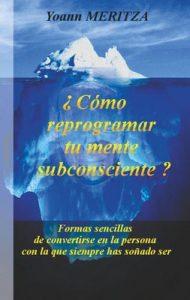 ¿Cómo reprogramar su mente subconsciente?: Formas sencillas de convertirse en la persona con la que siempre has soñado ser – Yoann Meritza [ePub & Kindle]