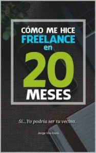 Cómo me hice freelance en 20 meses: Sí… Yo podría ser tu vecino – Jorge Vila Durá [ePub & Kindle]