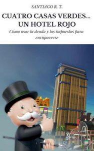 Cuatro Casas Verdes… Un Hotel Rojo: Cómo usar la deuda y los impuestos para enriquecerse – Santiago R. T. [ePub & Kindle]
