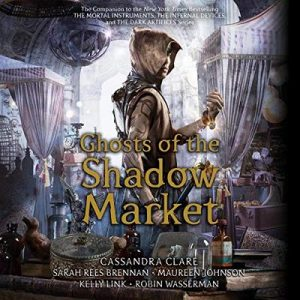 Ghosts of the Shadow Market – Cassandra Clare, Sarah Rees Brennan, Maureen Johnson, Robin Wasserman, Kelly Link [Narrado por Cassandra Clare, Sarah Rees Brennan, Maureen Johnson, Robin Wasserman, Kelly Link] [Audiolibro] [English]