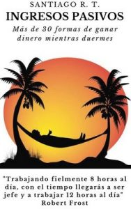 Ingresos Pasivos: Más de 30 formas de ganar dinero mientras duermes – Santiago R. T. [ePub & Kindle]