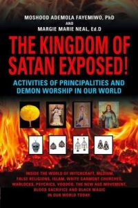 The Kingdom of Satan Exposed! Activities of Principalities and Demon Worship in our World – Inside The World of Witchcraft, Voodoo, Warlocks and Spiritual Warfare – Moshood Ademola Fayemiwo, Margie Marie Neal [ePub & Kindle] [English]