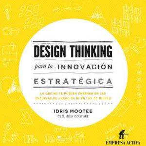 Design thinking para la innovación estratégica: Lo que no te pueden enseñar en las escuelas de negocios ni en las de diseño (Empresa Activa ilustrado) – Idris Mootee, Daniel Menezo García [ePub & Kindle]