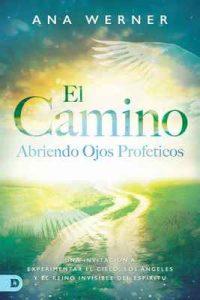 El Camino: Abriendo Ojos Proféticos: Una Invitación A Experimentar El Cielo, Los Ángeles Y El Reino Invisible Del Espíritu – Ana Werner [ePub & Kindle]
