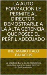 La auto formación le permite al Directos, demostrarle a la alta gerencia, que posee el perfil adecuado: La práctica diaria de la inteligencia colectiva, auto forma al director profesionalizado – Mario Italo Palacios [ePub & Kindle]