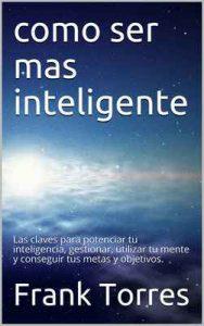 Como ser mas inteligente: Las claves para potenciar tu inteligencia, gestionar, utilizar tu mente y conseguir tus metas y objetivos – Frank Torres [ePub & Kindle]