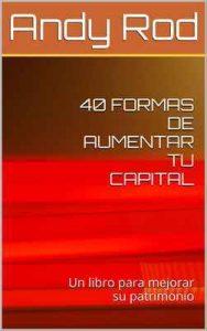 40 formas de aumentar tu capital: Un libro para mejorar tu patrimonio –  Andy Rod, Luz De Leon [ePub & Kindle]