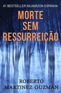 Morte sem ressurreição – Roberto Martínez Guzmán, Ana Brum [ePub & Kindle] [Portuguese]