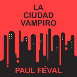 La ciudad vampiro – Paul Feval [Narrado por Juan Magraner] [Audiolibro]