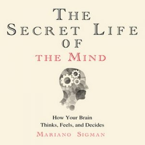 The Secret Life of the Mind – How Your Brain Thinks, Feels, and Decides – Mariano Sigman [Narrado por John Chancer] [Audiolibro] [English]