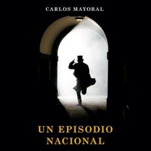 Un episodio nacional – Carlos Mayoral [Narrado por Francesc Góngora, Fernando Barber] [Audiolibro] [Español]