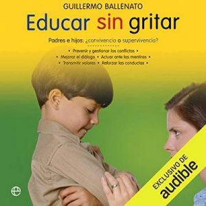 Educar sin gritar (Narración en Castellano) – Guillermo Ballenato [Narrado por Victoria Ramos] [Audiolibro] [Español]