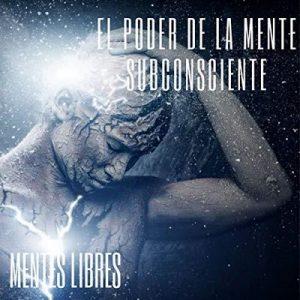 El Poder De La Mente Subconciente – Mentes Libres [Narrado por Reynaldo Infante] [Audiolibro] [Español]